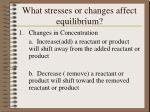 what stresses or changes affect equilibrium