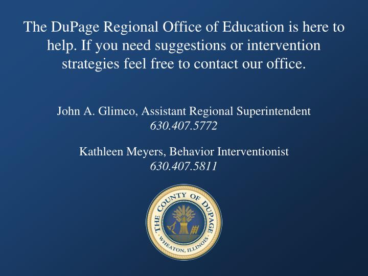 The DuPage Regional Office of Education is here to help. If you need suggestions or intervention strategies feel free to contact our office.