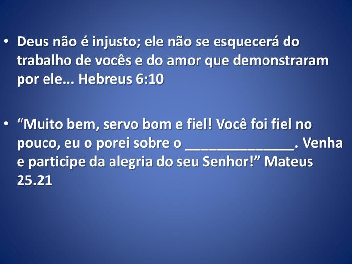 Deus não é injusto; ele não se esquecerá do trabalho de vocês e do amor que demonstraram por ele... Hebreus 6:10