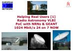 helping real users 1 radio astronomy vlbi poc with nrns geant 1024 mbit s 24 on 7 now