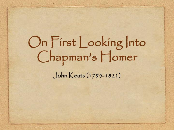 human condition in john keats poem on first looking at chapmans homer John keats' poem when i have fears that i may cease to be is about the poet's contemplation of his own mortality when keats woke one day with blood on his pillow, the doctor in him knew that stain to be the mark of his own undoing by consumption.