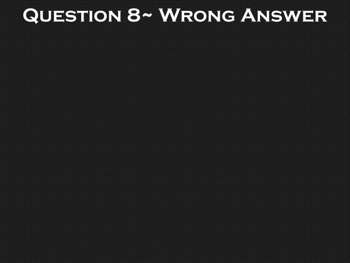Question 8~ Wrong Answer