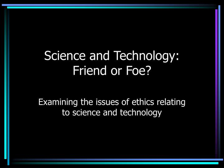 science friend or foe essay The pc: friend or foe just a few years ago the most common tool used to write a letter or an essay in grade twelve english class was a pencil that was a device of the past because now the most common instrument to write, collect, or exchange information is the personal computer.