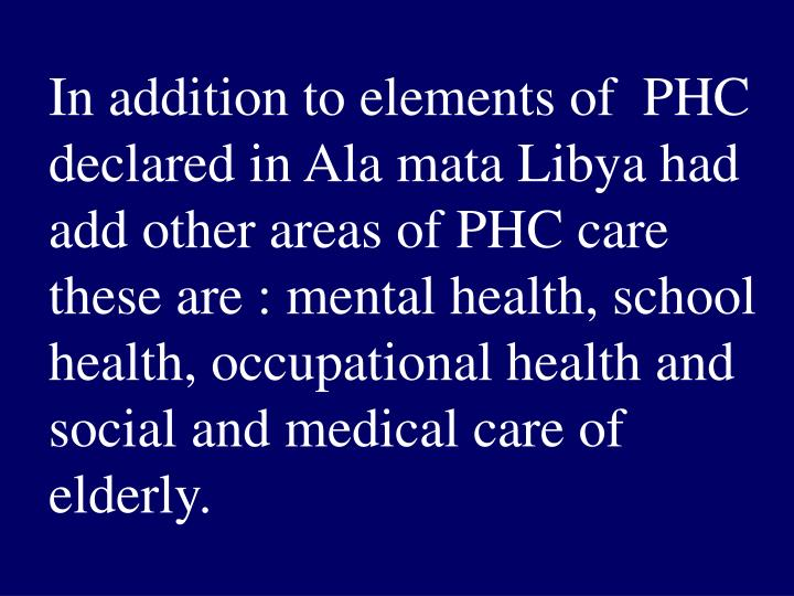In addition to elements of  PHC declared in Ala mata Libya had add other areas of PHC care these are : mental health, school health, occupational health and social and medical care of elderly.