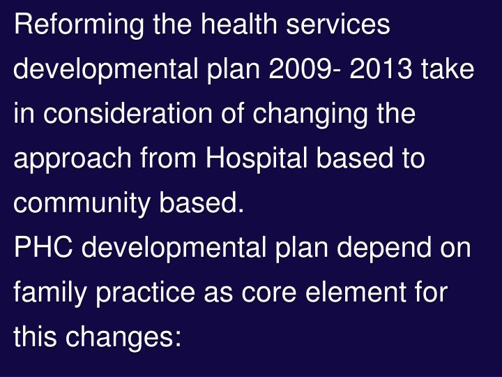 Reforming the health services developmental plan 2009- 2013 take in consideration of changing the approach from Hospital based to community based.