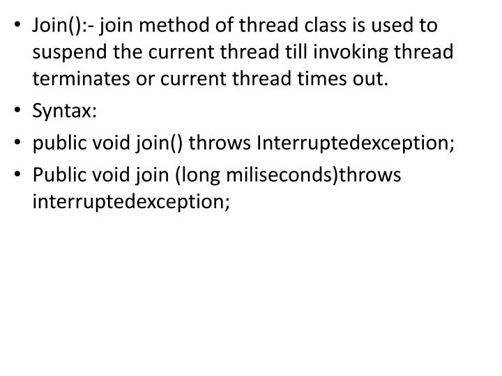 Join():- join method of thread class is used to suspend the current thread till invoking thread terminates or current thread times out.