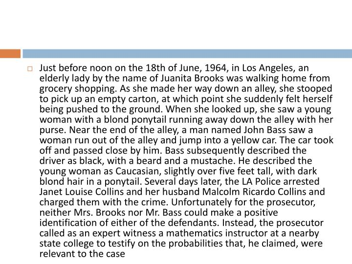 Just before noon on the 18th of June, 1964, in Los Angeles, an elderly lady by the name of Juanita Brooks was walking home from grocery shopping. As she made her way down an alley, she stooped to pick up an empty carton, at which point she suddenly felt herself being pushed to the ground. When she looked up, she saw a young woman with a blond ponytail running away down the alley with her purse. Near the end of the alley, a man named John Bass saw a woman run out of the alley and jump into a yellow car. The car took off and passed close by him. Bass subsequently described the driver as black, with a beard and a mustache. He described the young woman as Caucasian, slightly over five feet tall, with dark blond hair in a ponytail. Several days later, the LA Police arrested Janet Louise Collins and her husband Malcolm Ricardo Collins and charged them with the crime. Unfortunately for the prosecutor, neither Mrs. Brooks nor Mr. Bass could make a positive identification of either of the defendants. Instead, the prosecutor called as an expert witness a mathematics instructor at a nearby state college to testify on the probabilities that, he claimed, were relevant to the case