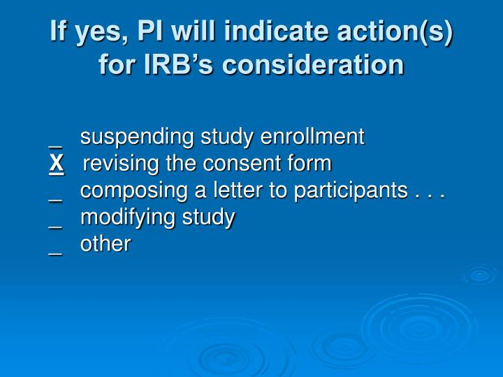 If yes, PI will indicate action(s) for IRB's consideration