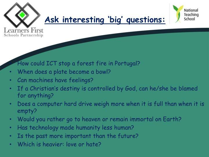 Ask interesting 'big' questions: