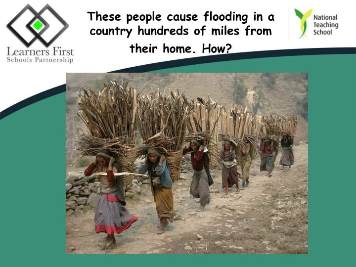 These people cause flooding in a country hundreds of miles from their home. How?