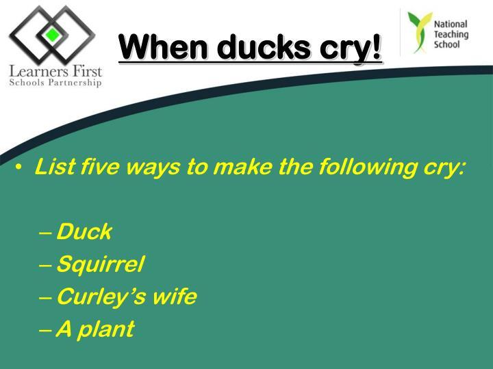 When ducks cry!