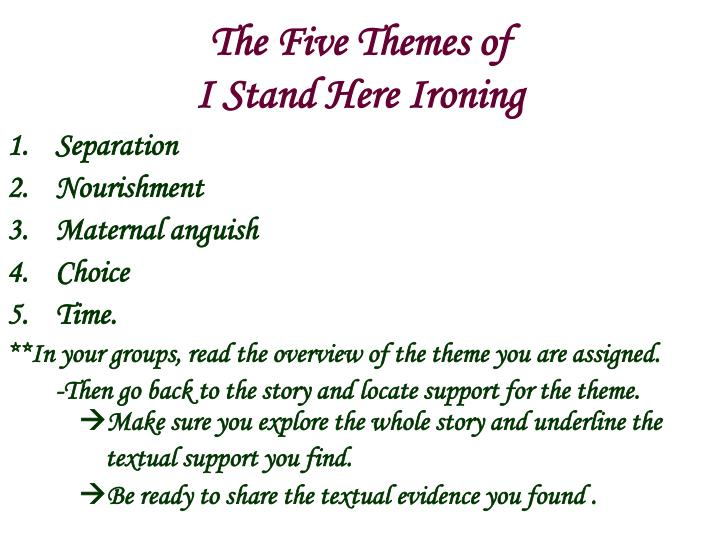 i stand here ironing theme essay I stand here ironing themes tillie olsen homework help i stand here ironing contains both, but the main conflict is internal the narrator is struggling with herself.