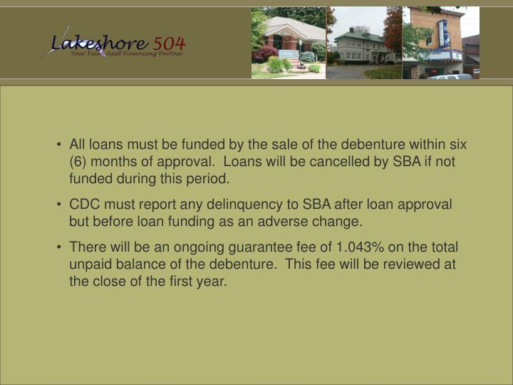 All loans must be funded by the sale of the debenture within six (6) months of approval.  Loans will be cancelled by SBA if not funded during this period.