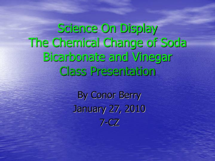 science on display the chemical change of soda bicarbonate and vinegar class presentation
