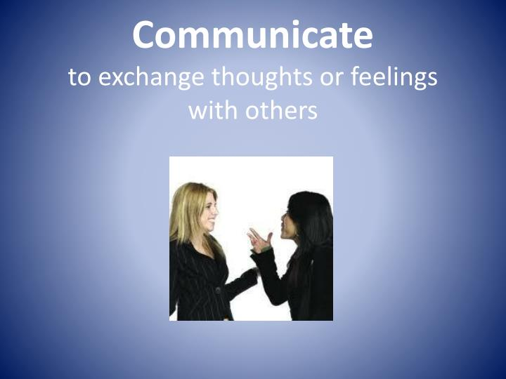 communicate to exchange thoughts or feelings with others n.