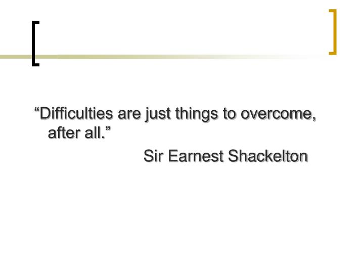 """Difficulties are just things to overcome, after all."""