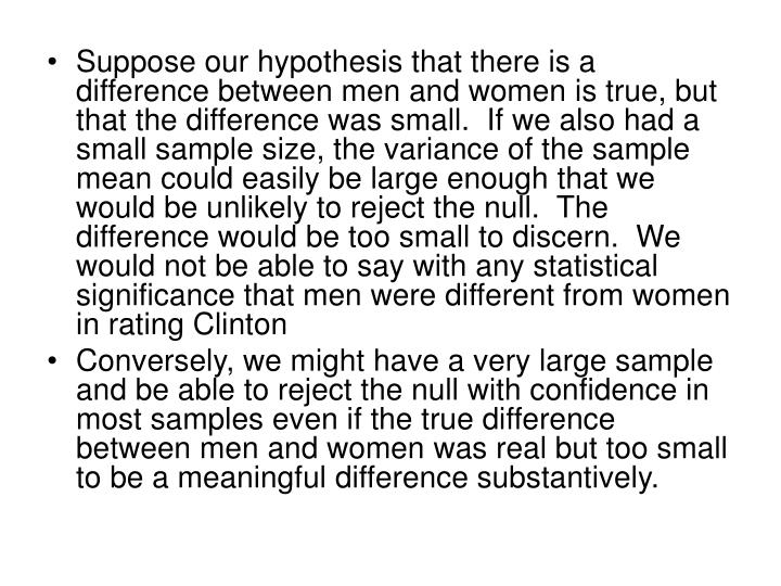 Suppose our hypothesis that there is a difference between men and women is true, but that the difference was small.  If we also had a small sample size, the variance of the sample mean could easily be large enough that we would be unlikely to reject the null.  The difference would be too small to discern.  We would not be able to say with any statistical significance that men were different from women in rating Clinton