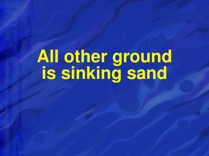 All other ground                        is sinking sand