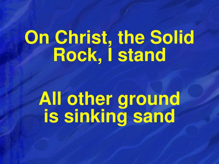 On Christ, the Solid Rock, I stand