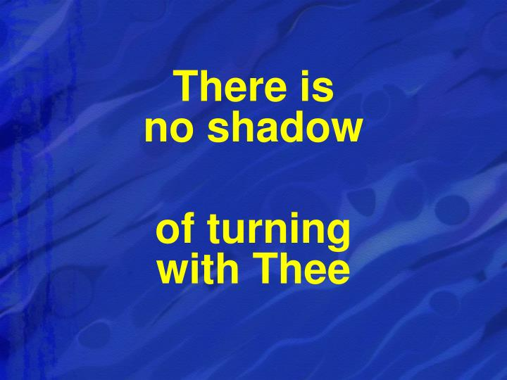 There is                                  no shadow
