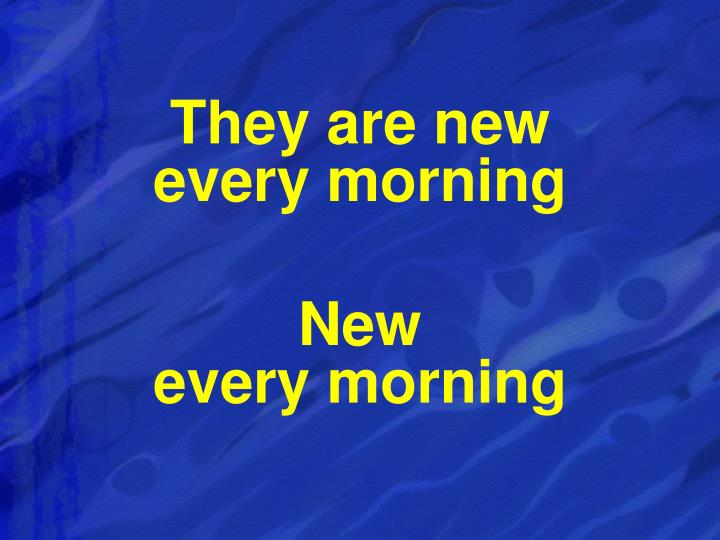 They are new                      every morning
