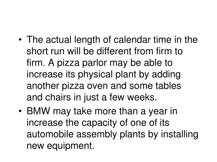 The actual length of calendar time in the short run will be different from firm to firm. A pizza parlor may be able to increase its physical plant by adding another pizza oven and some tables and chairs in just a few weeks.