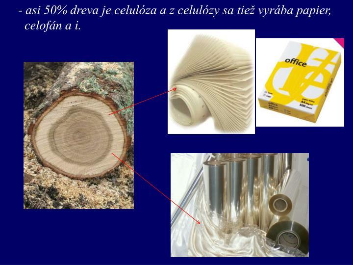 asi 50% dreva je celulóza a z celulózy sa tiež vyrába papier,