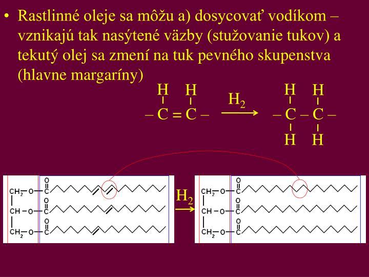 Rastlinné oleje sa môžu a) dosycovať vodíkom – vznikajú tak nasýtené väzby (stužovanie tukov) a tekutý olej sa zmení na tuk pevného skupenstva (hlavne margaríny)