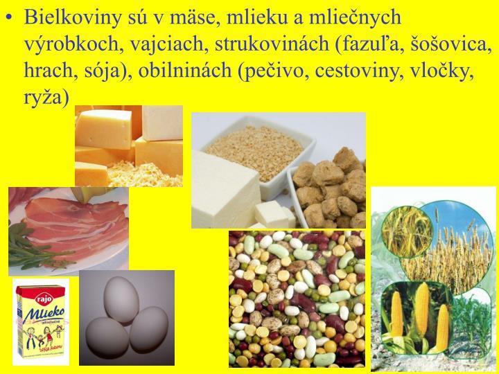 Bielkoviny sú v mäse, mlieku a mliečnych výrobkoch, vajciach, strukovinách (fazuľa, šošovica, hrach, sója), obilninách (pečivo, cestoviny, vločky, ryža)