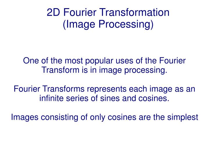 One of the most popular uses of the Fourier Transform is in image processing.