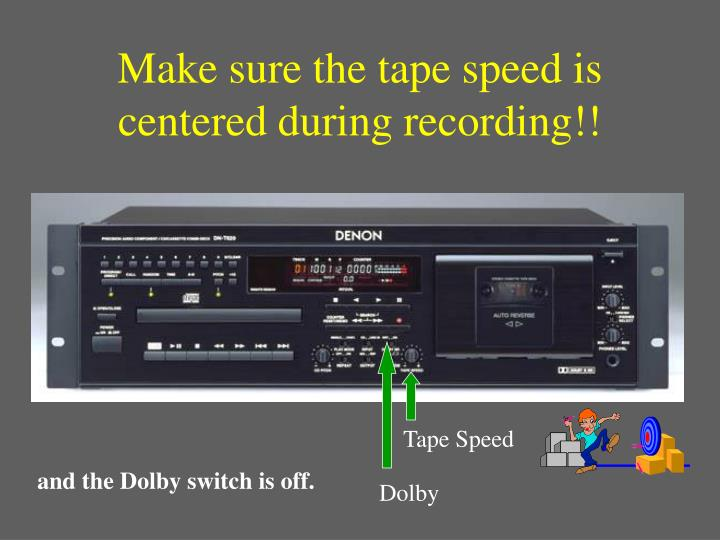 Make sure the tape speed is centered during recording!!