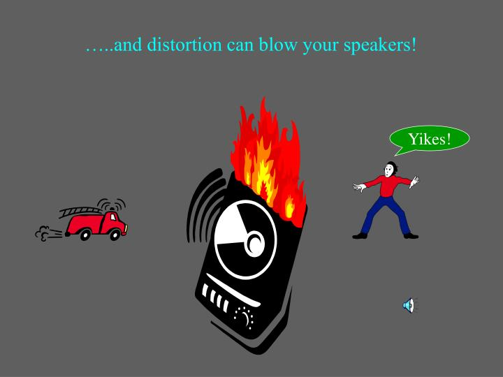 …..and distortion can blow your speakers!
