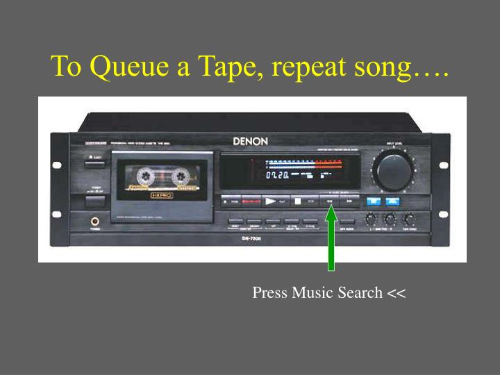 To Queue a Tape, repeat song….