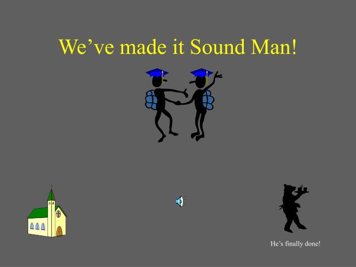 We've made it Sound Man!
