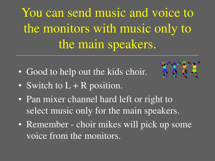 You can send music and voice to the monitors with music only to the main speakers.