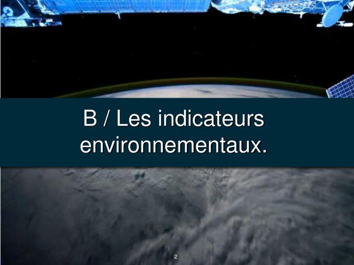 B / Les indicateurs environnementaux.