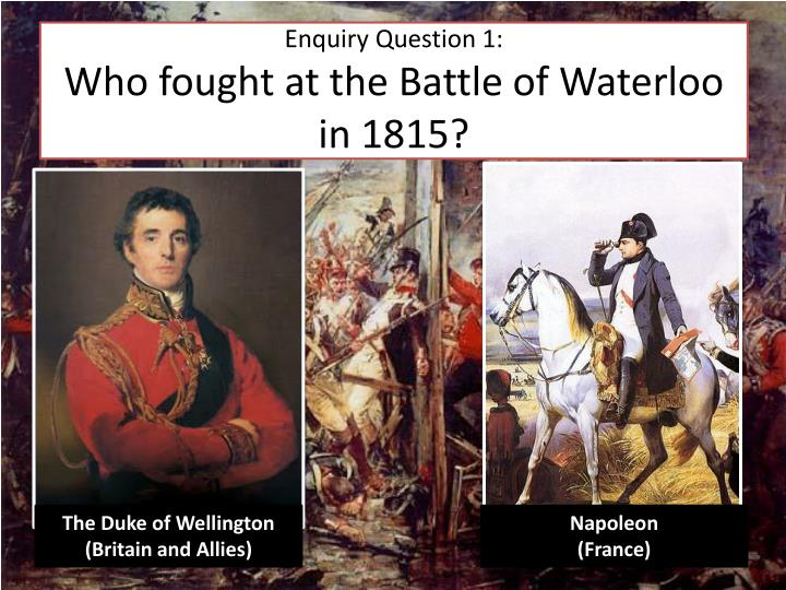 Enquiry question 1 who fought at the battle of waterloo in 1815