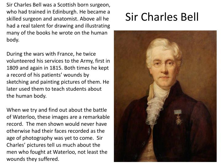Sir Charles Bell was a Scottish born surgeon, who had trained in Edinburgh. He became a skilled surgeon and anatomist. Above all he had a real talent for drawing and illustrating many of the books he wrote on the human body.