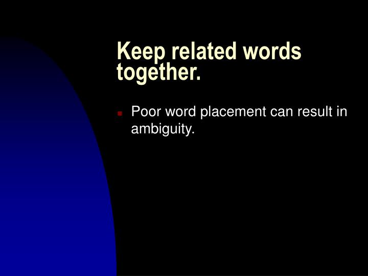 Keep related words together.