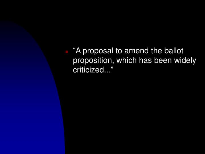 """""""A proposal to amend the ballot proposition, which has been widely criticized..."""""""