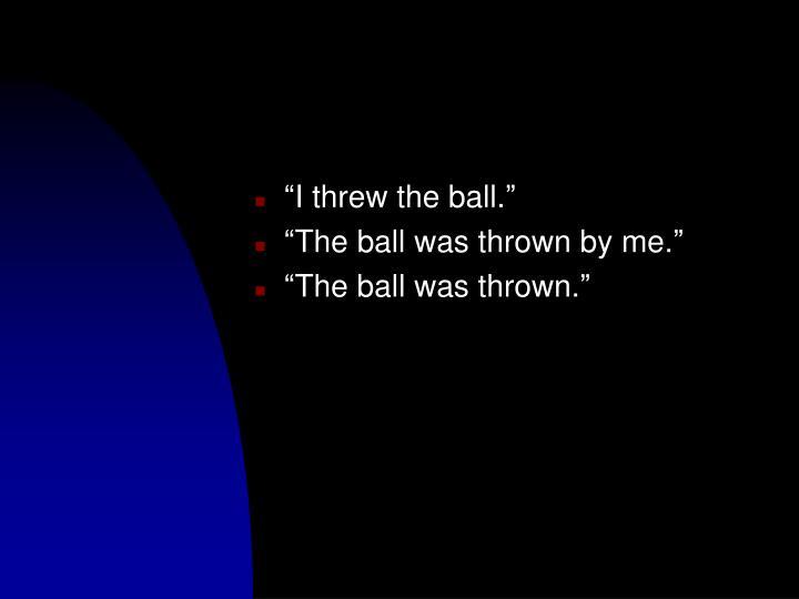 """I threw the ball."""