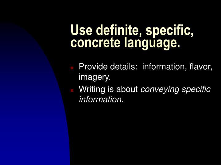 Use definite, specific, concrete language.
