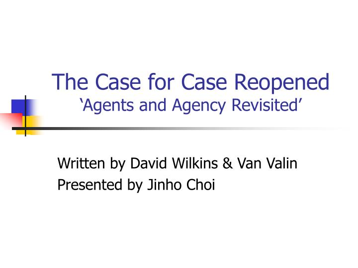 The case for case reopened agents and agency revisited