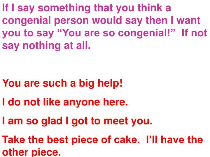 """If I say something that you think a congenial person would say then I want you to say """"You are so congenial!""""  If not say nothing at all."""
