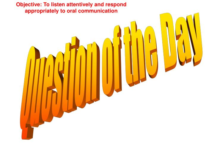 Objective: To listen attentively and respond appropriately to oral communication