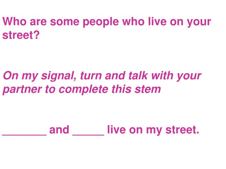Who are some people who live on your street?