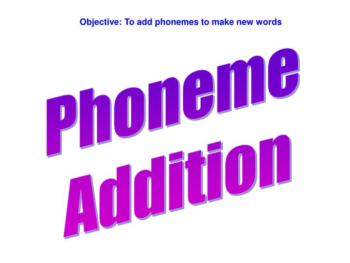 Objective: To add phonemes to make new words