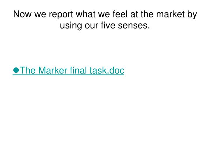 Now we report what we feel at the market by using our five senses.