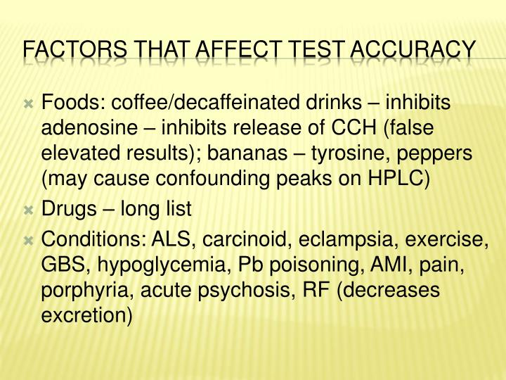 Foods: coffee/decaffeinated drinks – inhibits adenosine – inhibits release of CCH (false elevated results); bananas – tyrosine, peppers (may cause confounding peaks on HPLC)