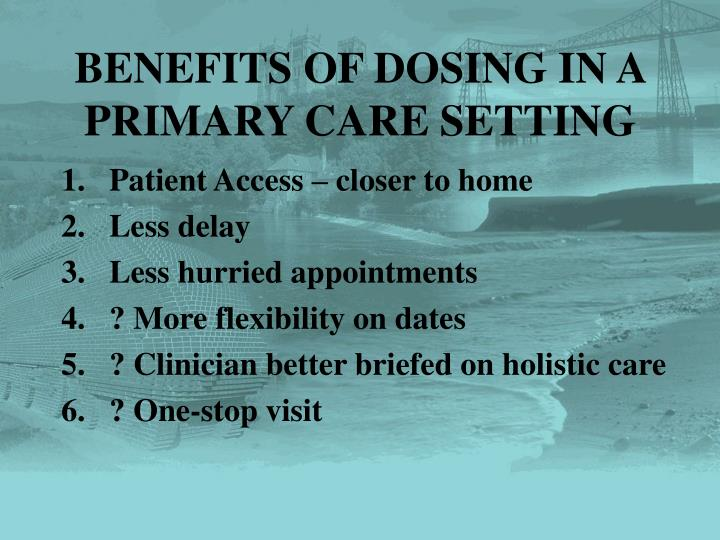 BENEFITS OF DOSING IN A PRIMARY CARE SETTING